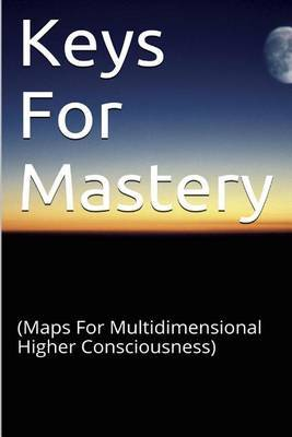 Keys for Mastery: (Maps for Multidimensional Higher Consciousness)