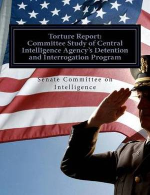 Torture Report: Committee Study of CIA's Detention and Interrogation Program