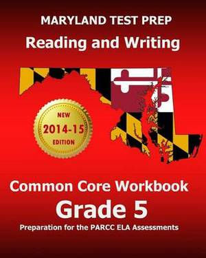Maryland Test Prep Reading and Writing Common Core Workbook Grade 5: Preparation for the Parcc Ela Assessments