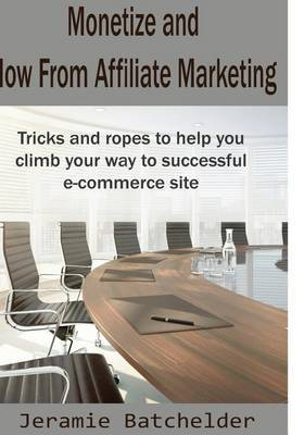 Monetize and How from Affiliate Marketing: Monetize and How from Affiliate Marketing