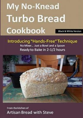 My No-Knead Turbo Bread Cookbook (Introducing  Hands-Free  Technique) (B&w Version)  : From the Kitchen of Artisan Bread with Steve