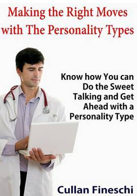 Making the Right Moves with the Personality Types: Know How You Can Do the Sweet Talking and Get Ahead with a Personality Type