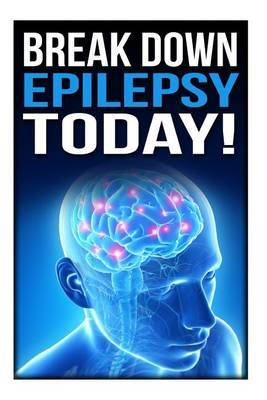 Break Down Epilepsy Today: Symptoms & Signs of Epilepsy, Treatment & Medication, Causes, Types of Epilepsy, Facts, Diet, Epileptic Seizure, Temporal Lobe Epilepsy, Partial Epilepsy, Epilepsy Foundation, Neurology Diseases Book