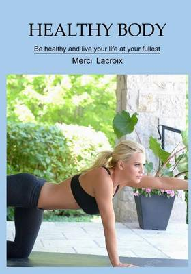 Healthy Body: Be Healthy and Live Your Life at Your Fullest