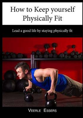 How to Keep Yourself Physically Fit: Lead a Good Life by Staying Physically Fit