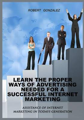 Learn the Proper Ways of Advertising Need for a Successful Internet Marketing: Assistance of Internet Marketing in Todays Generation