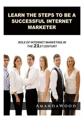 Learn the Steps to Be a Successful Internet Marketer: Role of Internet Marketing in the 21st Century