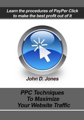 Ppc Techniques to Maximize Your Website Traffic: Learn the Procedures of Payper Click Tomake the Best Profit Out of It.
