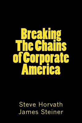 Breaking the Chains of Corporate America: Why They Are Rich and You're Not