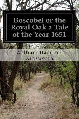 Boscobel or the Royal Oak a Tale of the Year 1651