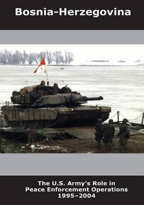 Bosnia-Herzegovina: The U.S. Army's Role in Peace Enforcement Operations 1995-2004