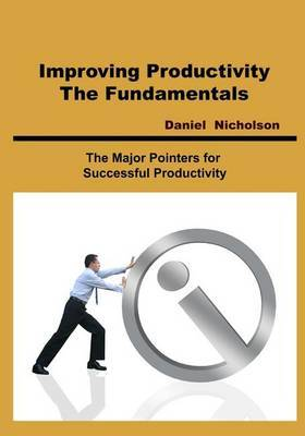 Improving Productivity- The Fundamentals: The Major Pointers for Successful Productivity