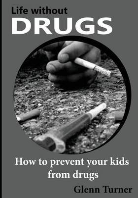 Life Without Drugs: How to Prevent Your Kids from Drugs