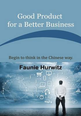 Good Product for a Better Business: Begin to Think in the Chinese Way.