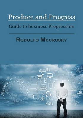 Produce and Progress: Guide to Business Progression