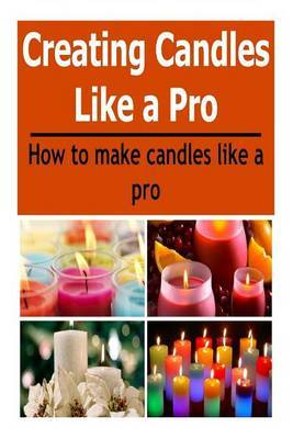 Candles: Creating Candles Like a Pro: How to Make Candles Like a Pro: (Candles - Candle Making - Candle Making Business)
