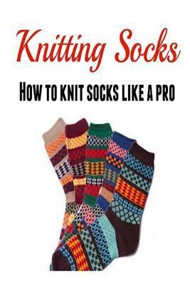 Knitting Socks: How to Knit Socks Like a Pro: (Knitting - Knitting for Beginners - Socks - Knitting Patterns)