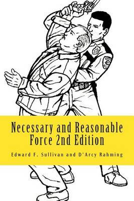Necessary and Reasonable Force 2nd Edition: What Everyone Involved in Police and Security Work Ought to Know about Use of Force