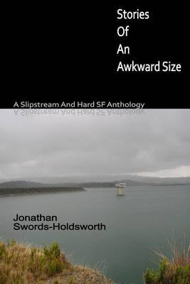 Stories of an Awkward Size: A Slipstream and Hard SF Anthology