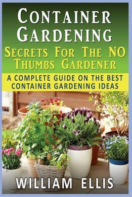 Container Gardening - Secrets for the No Thumbs Gardener: - A Complete Guide on the Best Container Gardening Ideas