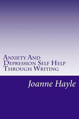Anxiety and Depression Self Help Through Writing: How to Use Words During Tough Times to Be More Positive and See More Clearly