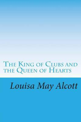 The King of Clubs and the Queen of Hearts: (Louisa May Alcott Masterpiece Collection)
