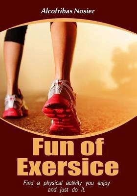 Fun of Exercise: Find a Physical Activity You Enjoy, and Just Do It.