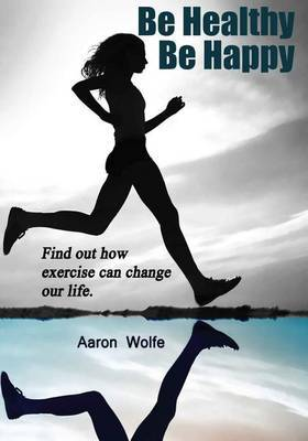 Be Healthy Be Happy.: Find Out How Exercise Can Change Our Life.