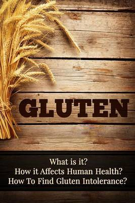 Gluten: What Is It? How It Affects Human Health? How to Find Gluten Intolerance?