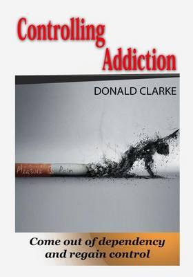 Controlling Addiction: Come Out of Dependency and Regain Control