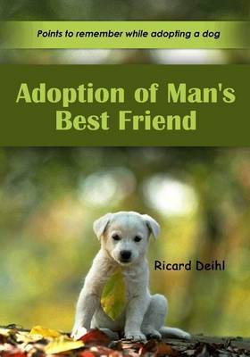 Adoption of Man's Best Friend: He Is Your Friend, Your Partner, Your Defender, Your Dog. You Are His Life, His Love, His Leader. He Will Be Yours, Faithful and True, to the Last Beat of His Heart. You Owe It to Him to Be Worthy of Such Devotion.