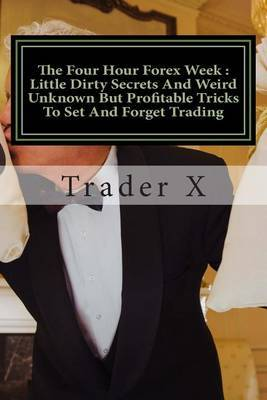 The Four Hour Forex Week: Little Dirty Secrets and Weird Unknown But Profitable Tricks to Set and Forget Trading: Escape 9-5, Live Anywhere and Join the New Rich