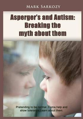 Asperger?s and Autism: Breaking the Myth about Them: Pretending to Be Normal. Come, Help and Show Tolerance, Learn about Them