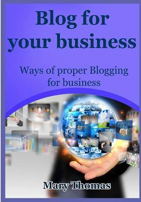 Blog for Your Business: Ways of Proper Blogging for Business