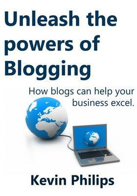 Unleash the Powers of Blogging: How Blogs Can Help Your Business Excel.
