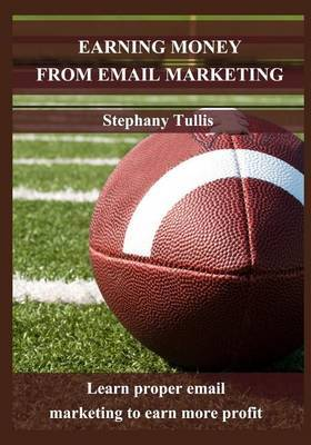 Earning Money from Email Marketing: Learn Proper Email Marketing to Earn More Profit