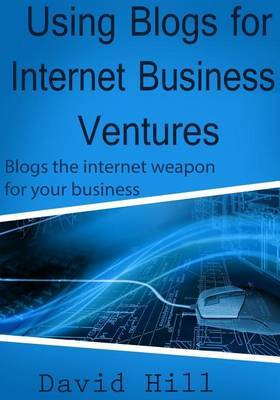 Using Blogs for Internet Business Ventures: Blogs the Internet Weapon for Your Business