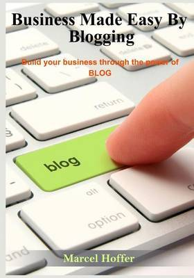Business Made Easy by Blogging: Build Your Business Through the Power of Blog