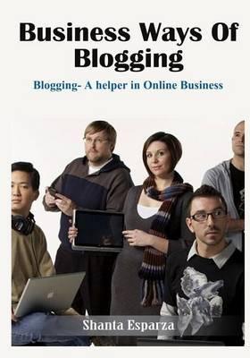 Business Ways of Blogging: Blogging- A Helper in Online Business