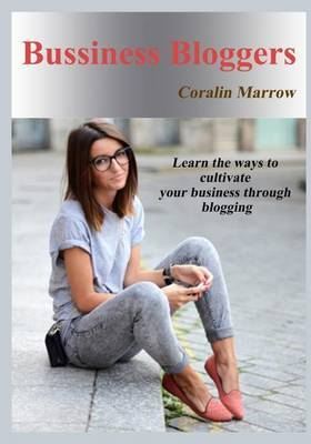 Bussiness Bloggers: Learn the Ways to Cultivate Your Business Through Blogging
