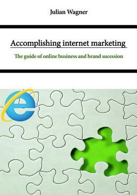 Accomplishing Internet Marketing: The Guide of Online Business and Brand Sucession