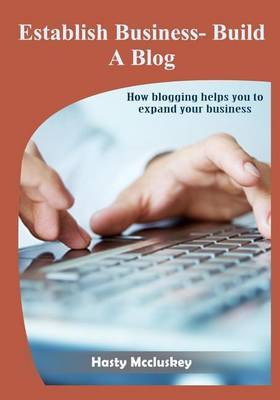 Establish Business- Build a Blog: How Blogging Helps You to Expand Your Business