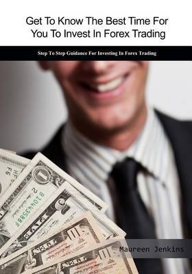 Get to Know the Best Time for You to Invest in Forex Trading: Step to Step Guidance for Investing in Forex Trading