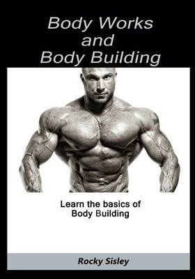 Body Works and Body Building: Learn the Basics of Body Building