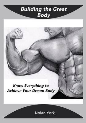 Building the Great Body: Know Everything to Achieve Your Dream Body