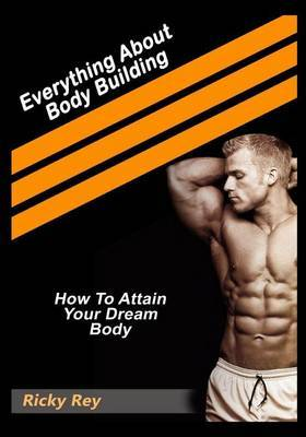 Everything about Body Building: How to Attain Your Dream Body