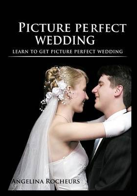 Picture Perfect Wedding: Learn to Get Picture Perfect Wedding