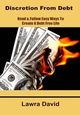 Discretion from Debt: Read & Follow Easy Ways to Create a Debt Free Life.