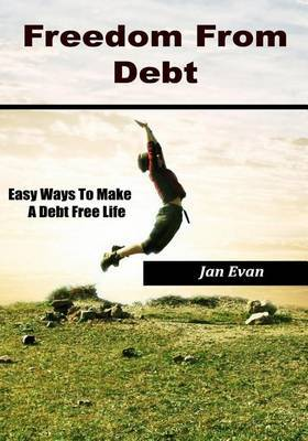 Freedom from Debt: Easy Ways to Make a Debt Free Life.