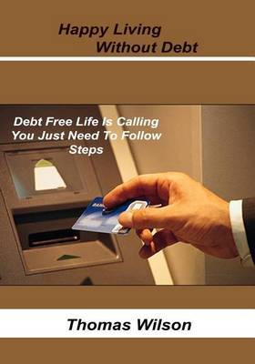 Happy Living Without Debt: Debt Free Life Is Calling You Just Need to Follow Steps.